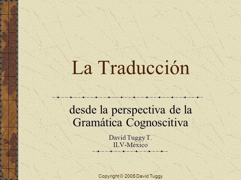 Copyright © 2005 David Tuggy La Traducción desde la perspectiva de la Gramática Cognoscitiva David Tuggy T. ILV-México