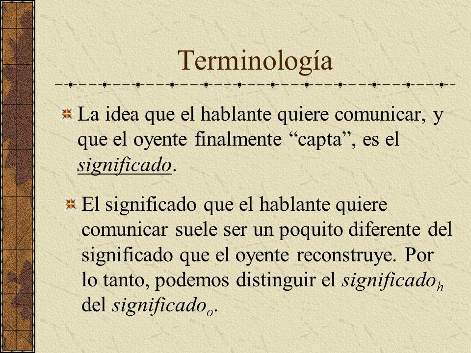 Terminología La idea que el hablante quiere comunicar, y que el oyente finalmente capta, es el significado. El significado que el hablante quiere comu