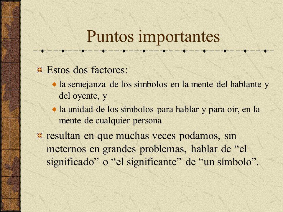 Puntos importantes Estos dos factores: la semejanza de los símbolos en la mente del hablante y del oyente, y la unidad de los símbolos para hablar y p