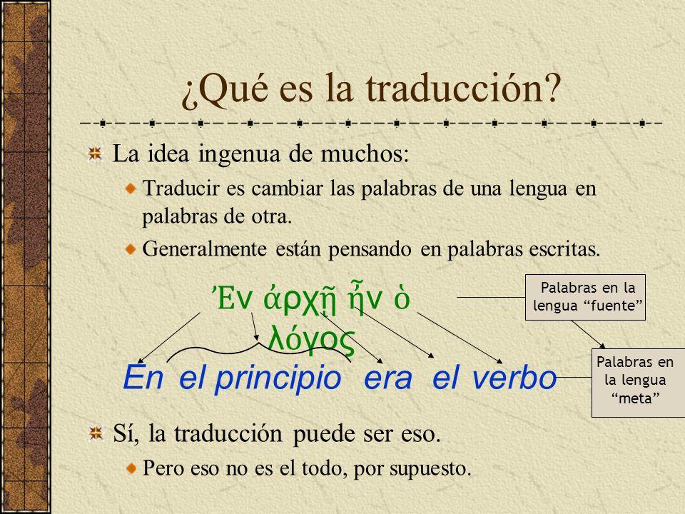 ¿Qué es la traducción? La idea ingenua de muchos: Traducir es cambiar las palabras de una lengua en palabras de otra. Generalmente están pensando en p