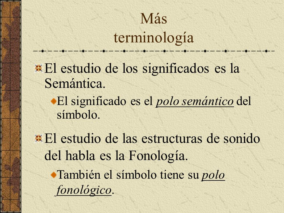 Más terminología El estudio de los significados es la Semántica. El significado es el polo semántico del símbolo. El estudio de las estructuras de son