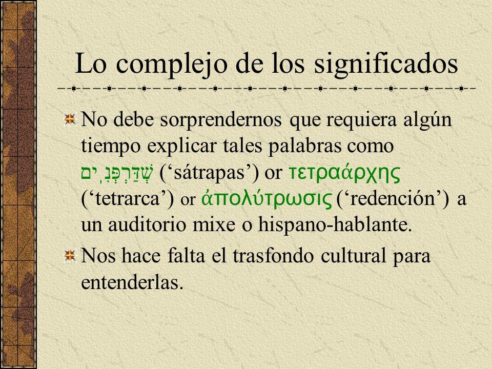 Lo complejo de los significados No debe sorprendernos que requiera algún tiempo explicar tales palabras como שְׁדַּרְפְּנִֽים (sátrapas) or τετρα ρχης