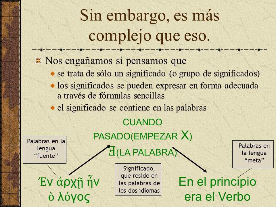 Lo complejo de los significados No debe sorprendernos que requiera algún tiempo explicar tales palabras como שְׁדַּרְפְּנִֽים (sátrapas) or τετρα ρχης (tetrarca) or πολ τρωσις (redención) a un auditorio mixe o hispano-hablante.