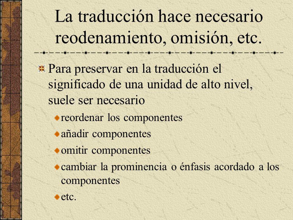 La traducción hace necesario reodenamiento, omisión, etc. Para preservar en la traducción el significado de una unidad de alto nivel, suele ser necesa