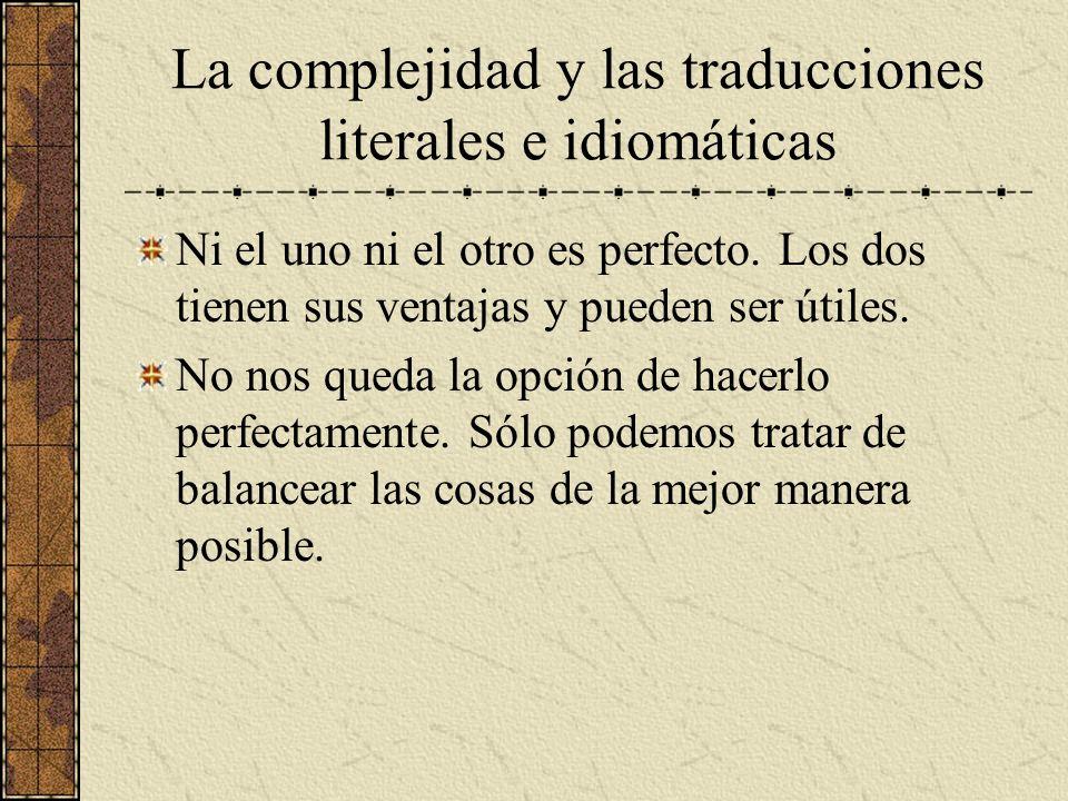 La complejidad y las traducciones literales e idiomáticas Ni el uno ni el otro es perfecto. Los dos tienen sus ventajas y pueden ser útiles. No nos qu