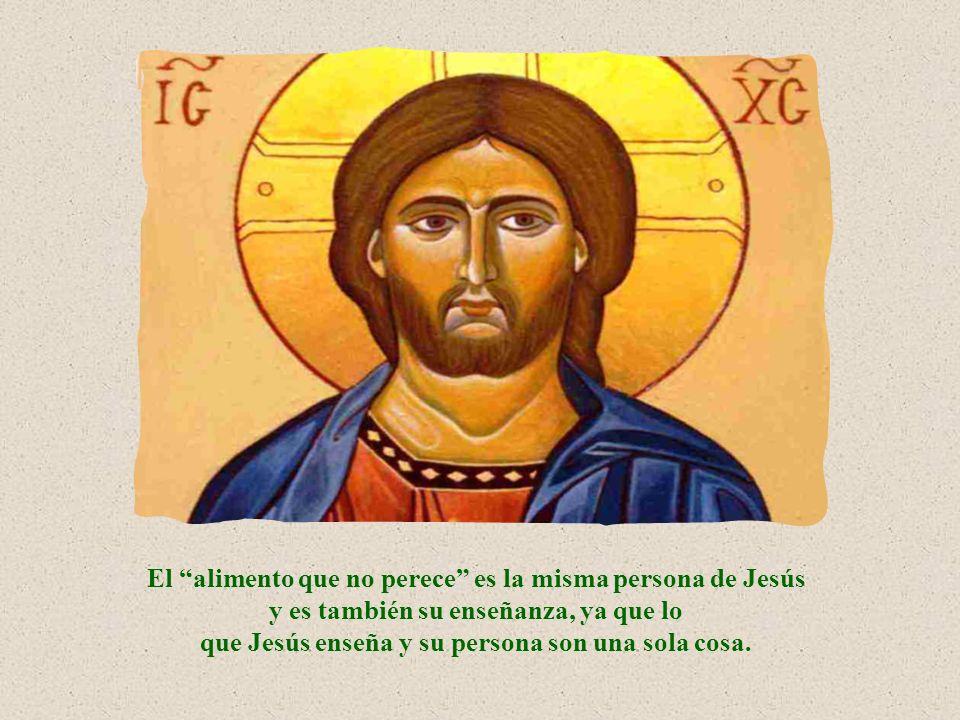 El alimento que no perece es la misma persona de Jesús y es también su enseñanza, ya que lo que Jesús enseña y su persona son una sola cosa.