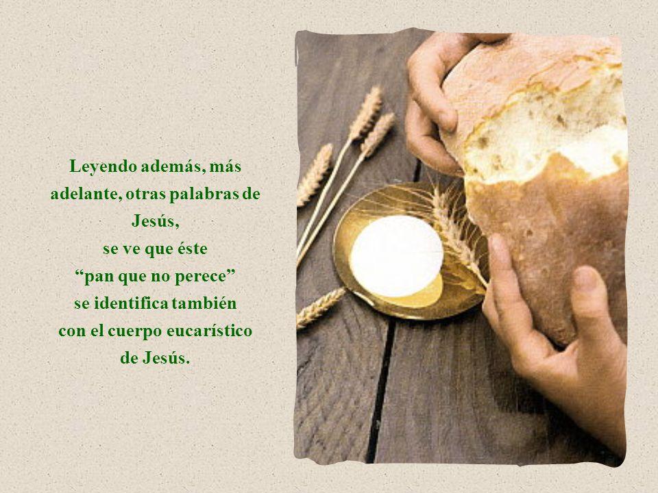 Leyendo además, más adelante, otras palabras de Jesús, se ve que éste pan que no perece se identifica también con el cuerpo eucarístico de Jesús.