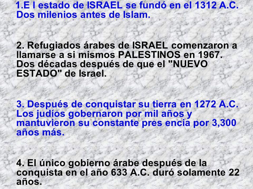 1.E l estado de ISRAEL se fundó en el 1312 A.C. Dos milenios antes de Islam. 2. Refugiados árabes de ISRAEL comenzaron a llamarse a si mismos PALESTIN