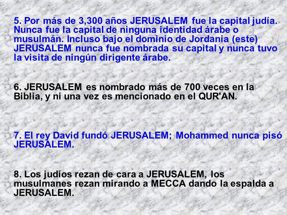 5. Por más de 3,300 años JERUSALEM fue la capital judía. Nunca fue la capital de ninguna identidad árabe o musulmán. Incluso bajo el dominio de Jordan