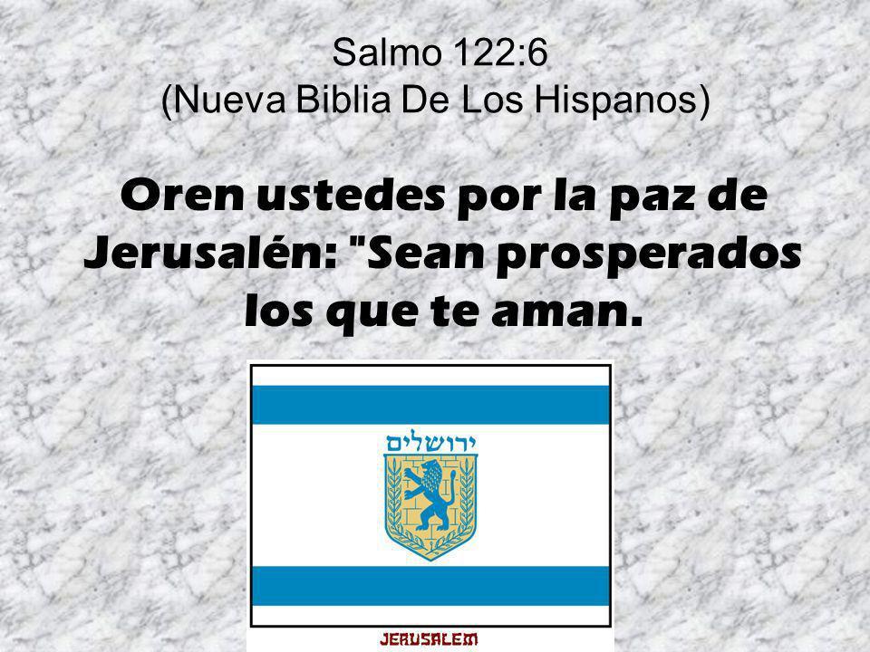 Salmo 122:6 (Nueva Biblia De Los Hispanos) Oren ustedes por la paz de Jerusalén: Sean prosperados los que te aman.
