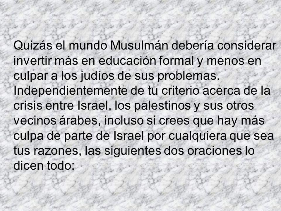 Quizás el mundo Musulmán debería considerar invertir más en educación formal y menos en culpar a los judíos de sus problemas. Independientemente de tu