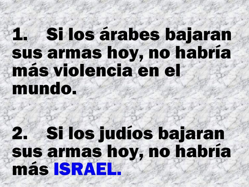 1. Si los árabes bajaran sus armas hoy, no habría más violencia en el mundo. 2. Si los judíos bajaran sus armas hoy, no habría más ISRAEL.