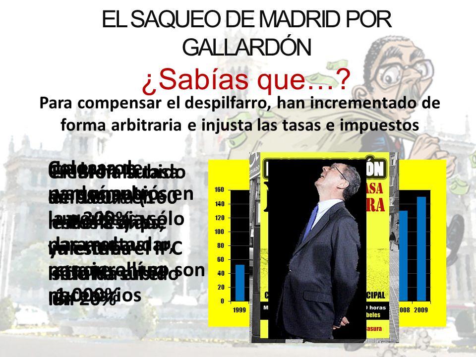 EL SAQUEO DE MADRID POR GALLARDÓN ¿Sabías que…? Para compensar el despilfarro, han incrementado de forma arbitraria e injusta las tasas e impuestos El
