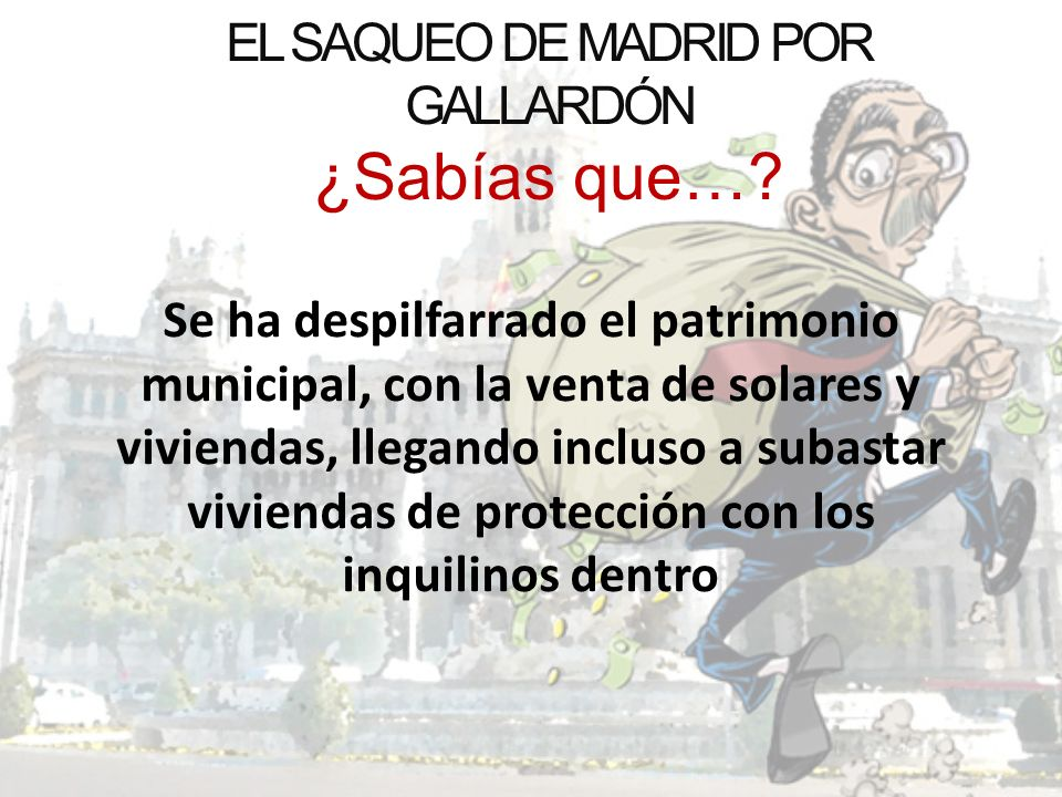 EL SAQUEO DE MADRID POR GALLARDÓN ¿Sabías que…? Se ha despilfarrado el patrimonio municipal, con la venta de solares y viviendas, llegando incluso a s