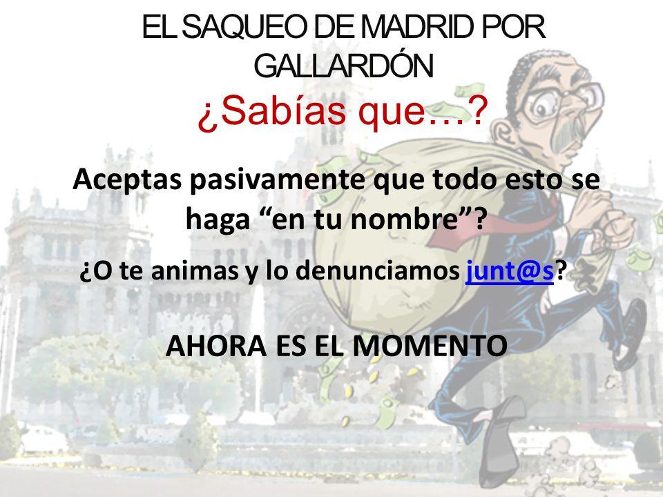 EL SAQUEO DE MADRID POR GALLARDÓN ¿Sabías que…? Aceptas pasivamente que todo esto se haga en tu nombre? ¿O te animas y lo denunciamos junt@s?junt@s AH