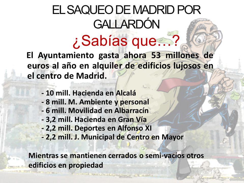 EL SAQUEO DE MADRID POR GALLARDÓN ¿Sabías que…? El Ayuntamiento gasta ahora 53 millones de euros al año en alquiler de edificios lujosos en el centro