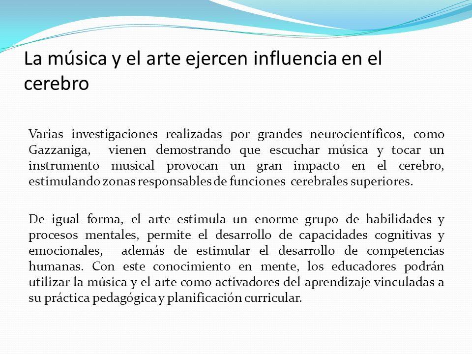 La música y el arte ejercen influencia en el cerebro Varias investigaciones realizadas por grandes neurocientíficos, como Gazzaniga, vienen demostrando que escuchar música y tocar un instrumento musical provocan un gran impacto en el cerebro, estimulando zonas responsables de funciones cerebrales superiores.