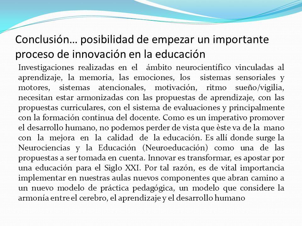 Conclusión… posibilidad de empezar un importante proceso de innovación en la educación Investigaciones realizadas en el ámbito neurocientífico vincula