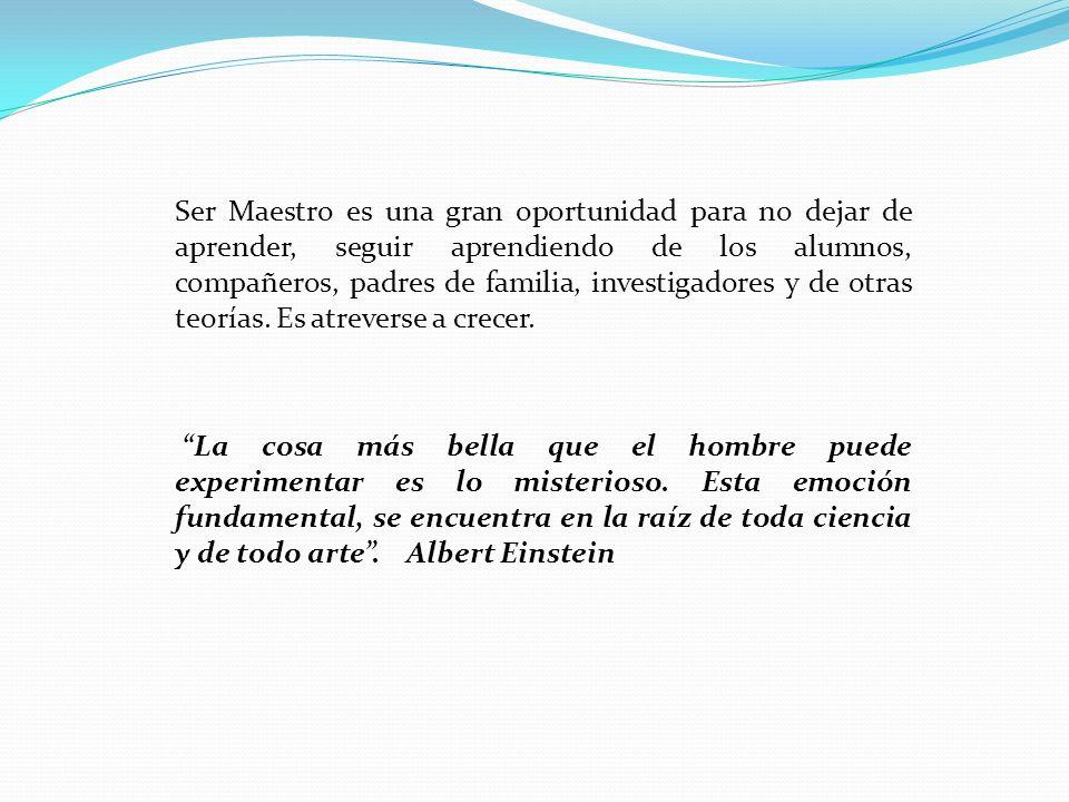 Ser Maestro es una gran oportunidad para no dejar de aprender, seguir aprendiendo de los alumnos, compañeros, padres de familia, investigadores y de o