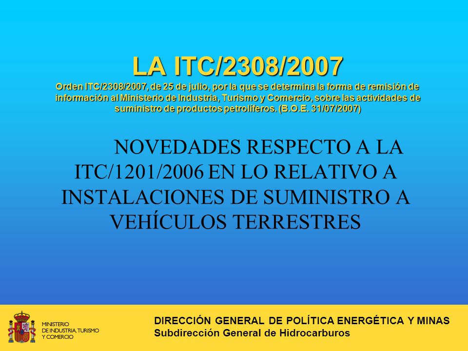 LA ITC/2308/2007 Orden ITC/2308/2007, de 25 de julio, por la que se determina la forma de remisión de información al Ministerio de Industria, Turismo y Comercio, sobre las actividades de suministro de productos petrolíferos.