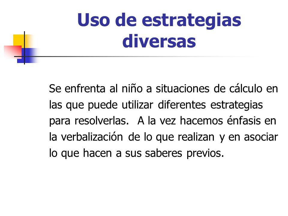 Uso de estrategias diversas Se enfrenta al niño a situaciones de cálculo en las que puede utilizar diferentes estrategias para resolverlas. A la vez h
