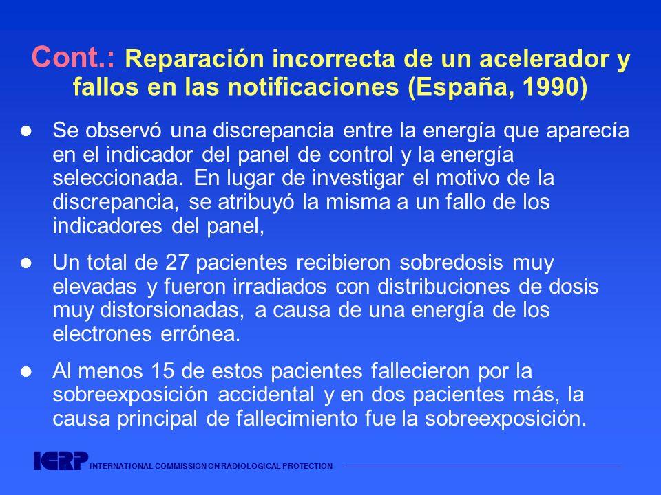 INTERNATIONAL COMMISSION ON RADIOLOGICAL PROTECTION Cont.: Reparación incorrecta de un acelerador y fallos en las notificaciones (España, 1990) Se obs