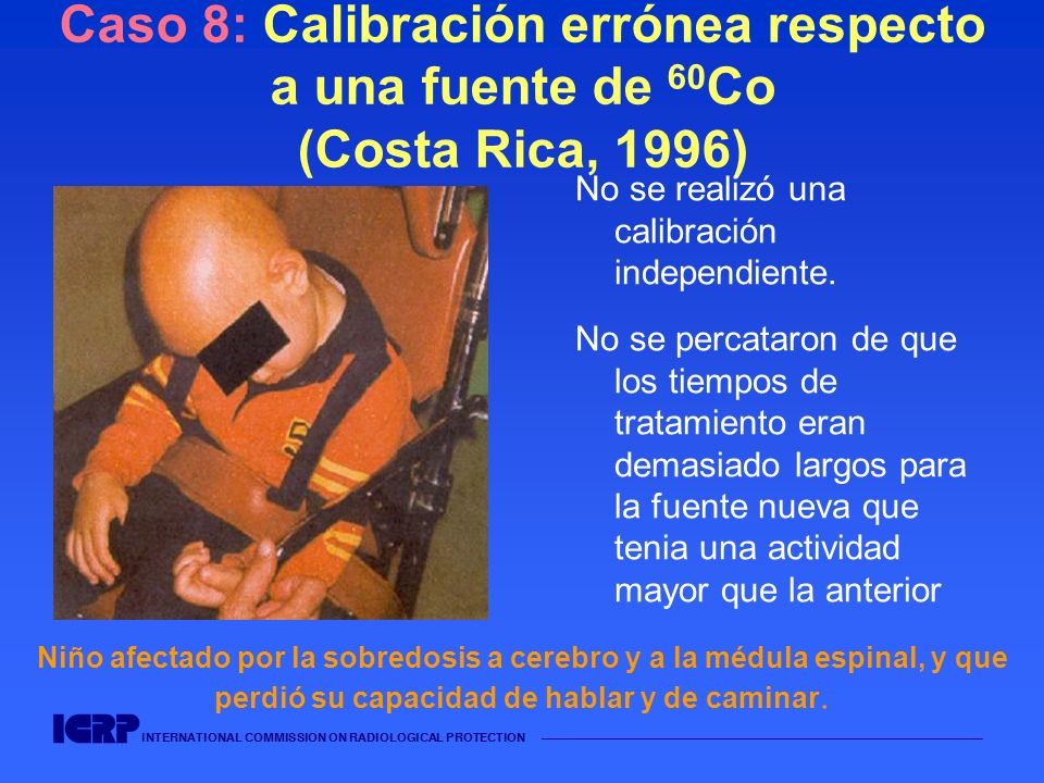 INTERNATIONAL COMMISSION ON RADIOLOGICAL PROTECTION Caso 8: Calibración errónea respecto a una fuente de 60 Co (Costa Rica, 1996) No se realizó una ca