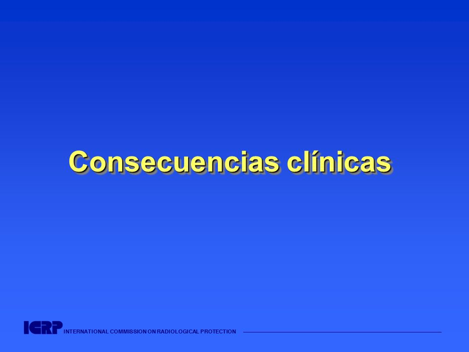INTERNATIONAL COMMISSION ON RADIOLOGICAL PROTECTION Consecuencias clínicas