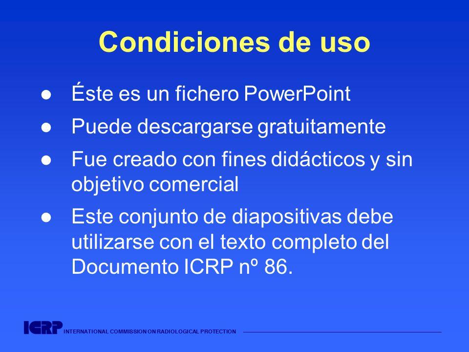 INTERNATIONAL COMMISSION ON RADIOLOGICAL PROTECTION Páginas Web con información adicional sobre fuentes y efectos de las radiaciones Comisión Europea (paginas de protección radiológica): europa.eu.int/comm/environment/radprot Organismo Internacional de Energia Atómica: www.iaea.org y http://rpop.iaea.org www.iaea.orghttp://rpop.iaea.org Comision Internacional de Protección Radiológica: www.icrp.org Comité Científico de las Naciones sobre efectos de la Radiación Atómica: www.unscear.org Organización Mundial de la Salud: www.who.int