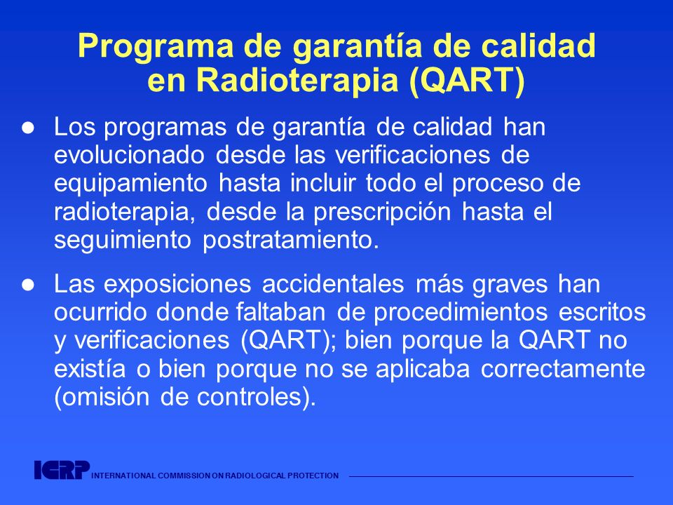 INTERNATIONAL COMMISSION ON RADIOLOGICAL PROTECTION Programa de garantía de calidad en Radioterapia (QART) Los programas de garantía de calidad han ev