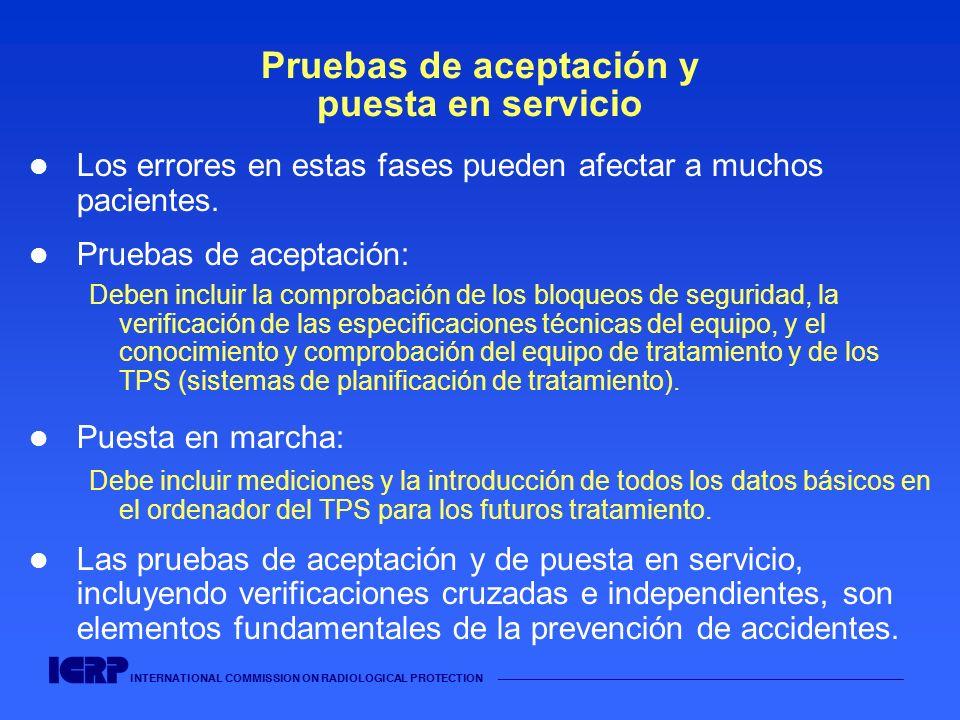 INTERNATIONAL COMMISSION ON RADIOLOGICAL PROTECTION Pruebas de aceptación y puesta en servicio Los errores en estas fases pueden afectar a muchos paci