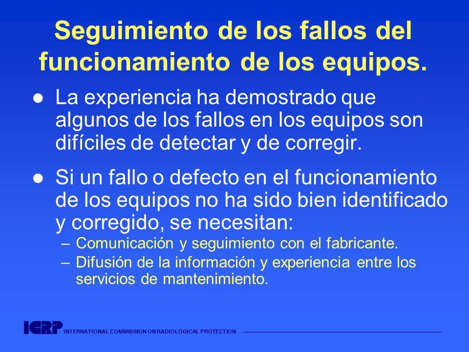 INTERNATIONAL COMMISSION ON RADIOLOGICAL PROTECTION Seguimiento de los fallos del funcionamiento de los equipos. La experiencia ha demostrado que algu