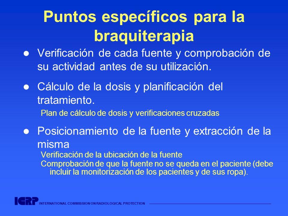 INTERNATIONAL COMMISSION ON RADIOLOGICAL PROTECTION Puntos específicos para la braquiterapia Verificación de cada fuente y comprobación de su activida