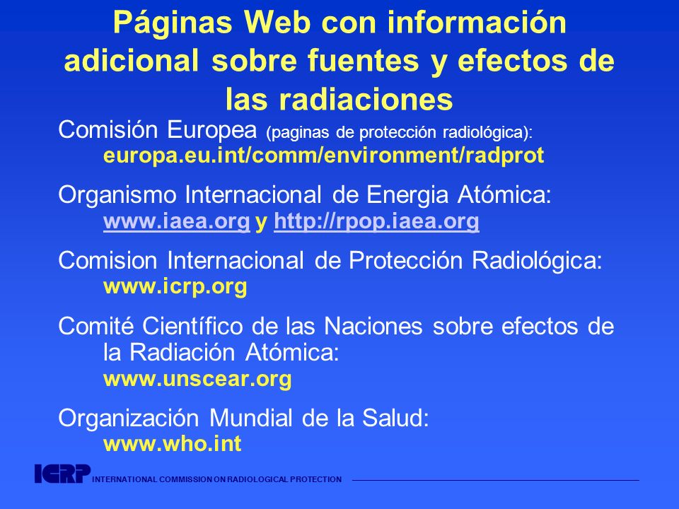 INTERNATIONAL COMMISSION ON RADIOLOGICAL PROTECTION Páginas Web con información adicional sobre fuentes y efectos de las radiaciones Comisión Europea