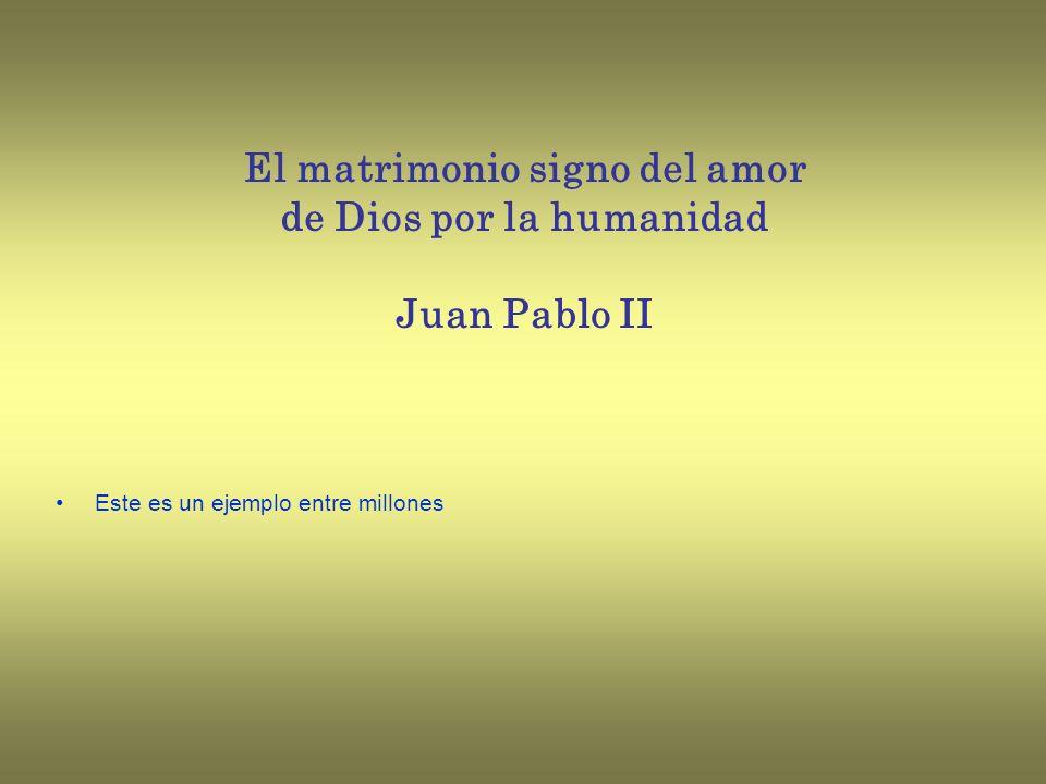 El matrimonio signo del amor de Dios por la humanidad Juan Pablo II Este es un ejemplo entre millones