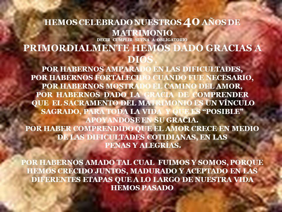 HEMOS CELEBRADO NUESTROS 40 AÑOS DE MATRIMONIO DECIR CUMPLIR SUENA A OBLIGATORIO PRIMORDIALMENTE HEMOS DADO GRACIAS A DIOS, POR HABERNOS AMPARADO EN LAS DIFICULTADES, POR HABERNOS FORTALECIDO CUANDO FUE NECESARIO, POR HABERNOS MOSTRADO EL CAMINO DEL AMOR, POR HABERNOS DADO LA GRACIA DE COMPRENDER QUE EL SACRAMENTO DEL MATRIMONIO ES UN VÍNCULO SAGRADO, PARA TODA LA VIDA Y QUE ES POSIBLE APOYANDOSE EN SU GRACIA.