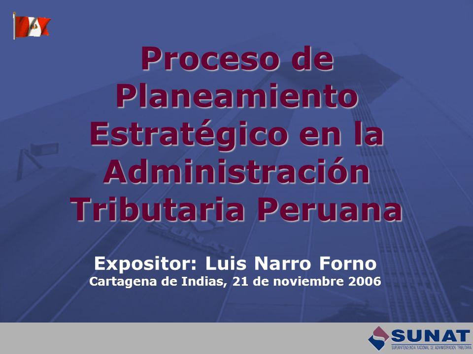 Proceso de Planeamiento Estratégico en la Administración Tributaria Peruana Expositor: Luis Narro Forno Cartagena de Indias, 21 de noviembre 2006