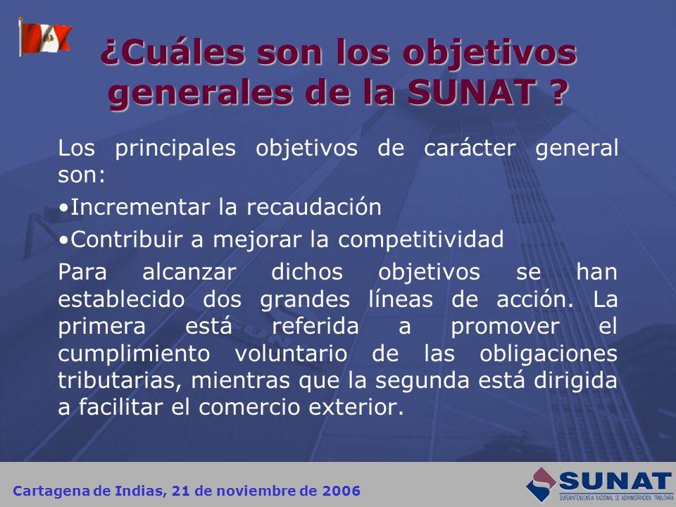 Cartagena de Indias, 21 de noviembre de 2006 ¿Cuáles son los objetivos generales de la SUNAT ? Los principales objetivos de carácter general son: Incr
