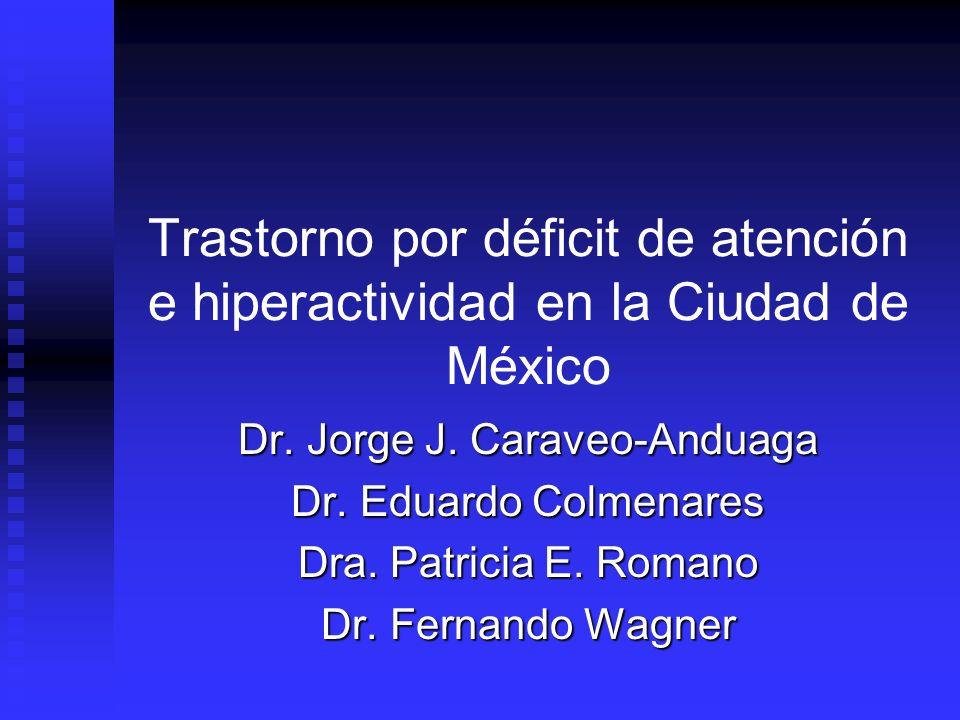 Trastorno por déficit de atención e hiperactividad en la Ciudad de México Dr. Jorge J. Caraveo-Anduaga Dr. Eduardo Colmenares Dra. Patricia E. Romano