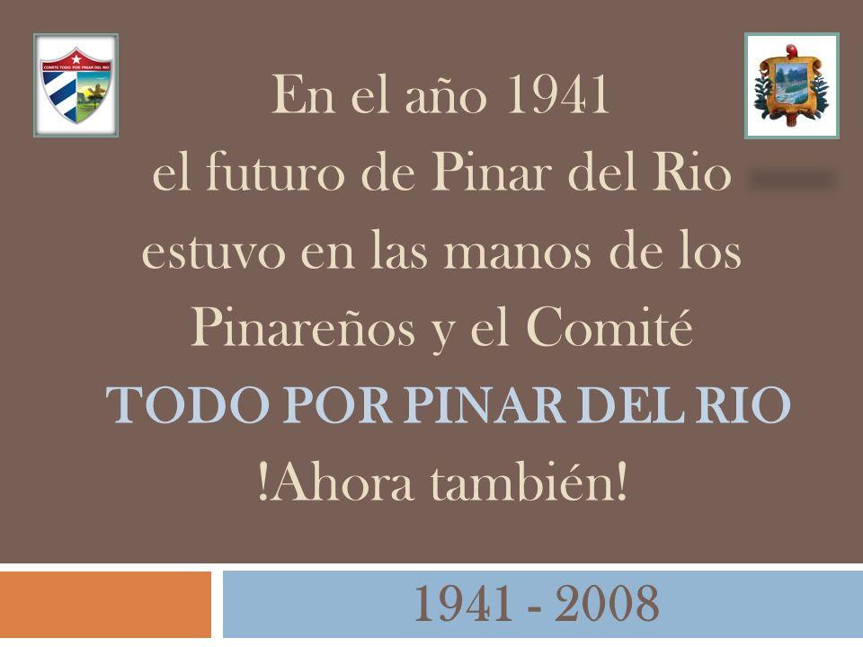 En el año 1941 el futuro de Pinar del Rio estuvo en las manos de los Pinareños y el Comité TODO POR PINAR DEL RIO !Ahora también! 1941 - 2008