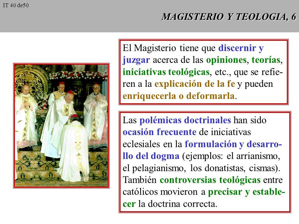 MAGISTERIO Y TEOLOGIA, 6 El Magisterio tiene que discernir y juzgar acerca de las opiniones, teorías, iniciativas teológicas, etc., que se refie- ren a la explicación de la fe y pueden enriquecerla o deformarla.