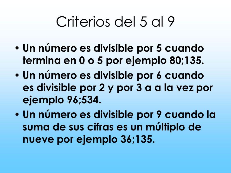 Criterios del 5 al 9 Un número es divisible por 5 cuando termina en 0 o 5 por ejemplo 80;135. Un número es divisible por 6 cuando es divisible por 2 y