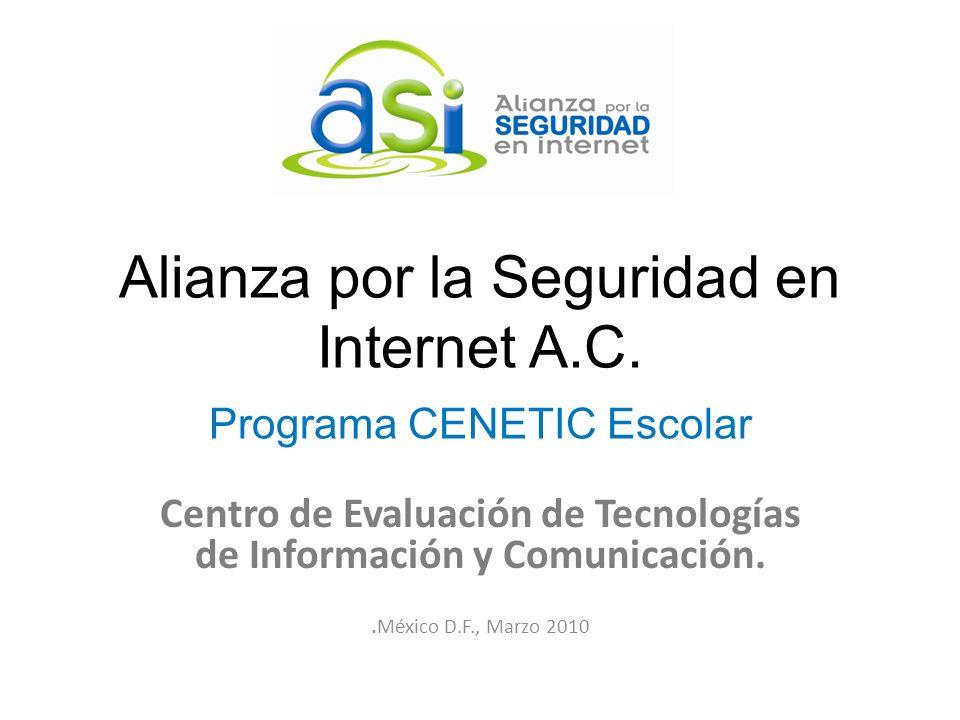Alianza por la Seguridad en Internet A.C. Programa CENETIC Escolar Centro de Evaluación de Tecnologías de Información y Comunicación.. México D.F., Ma