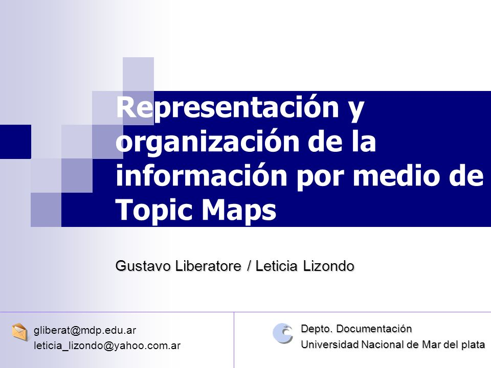 Representación y organización de la información por medio de Topic Maps Gustavo Liberatore / Leticia Lizondo gliberat@mdp.edu.ar leticia_lizondo@yahoo.com.ar Depto.