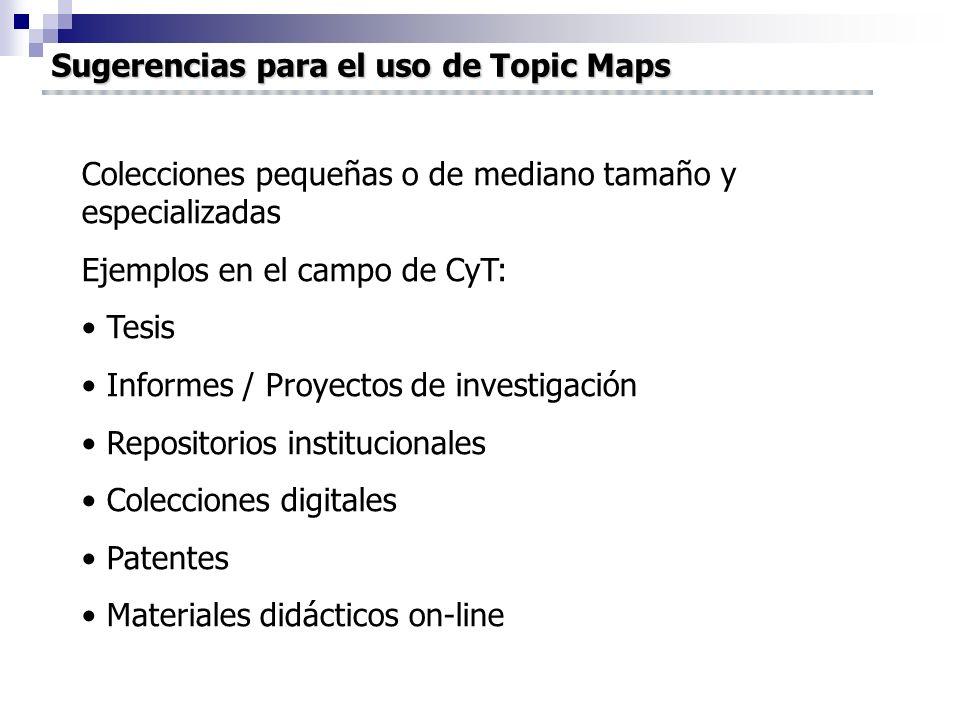 Sugerencias para el uso de Topic Maps Colecciones pequeñas o de mediano tamaño y especializadas Ejemplos en el campo de CyT: Tesis Informes / Proyectos de investigación Repositorios institucionales Colecciones digitales Patentes Materiales didácticos on-line