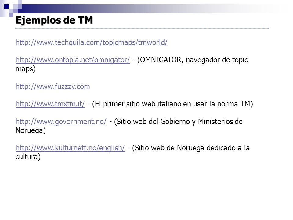 Ejemplos de TM http://www.techquila.com/topicmaps/tmworld/ http://www.ontopia.net/omnigator/http://www.ontopia.net/omnigator/ - (OMNIGATOR, navegador