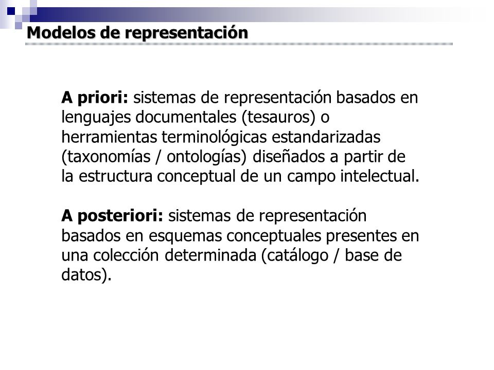 A priori: sistemas de representación basados en lenguajes documentales (tesauros) o herramientas terminológicas estandarizadas (taxonomías / ontologías) diseñados a partir de la estructura conceptual de un campo intelectual.