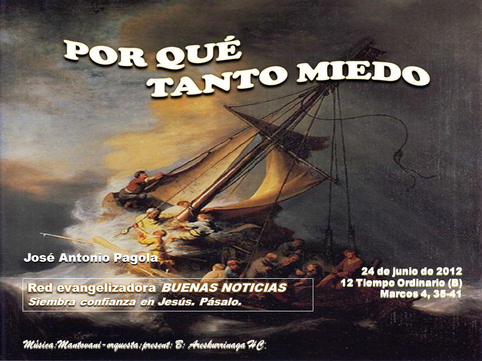 24 de junio de 2012 12 Tiempo Ordinario (B) Marcos 4, 35-41 José Antonio Pagola José Antonio Pagola Música:Mantovani-orquesta;present: B: Areskurrinaga HC :