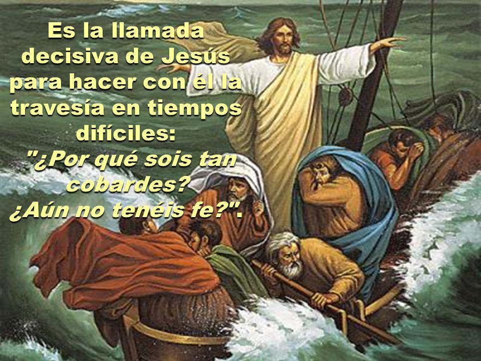 Es la llamada decisiva de Jesús para hacer con él la travesía en tiempos difíciles: ¿Por qué sois tan cobardes.