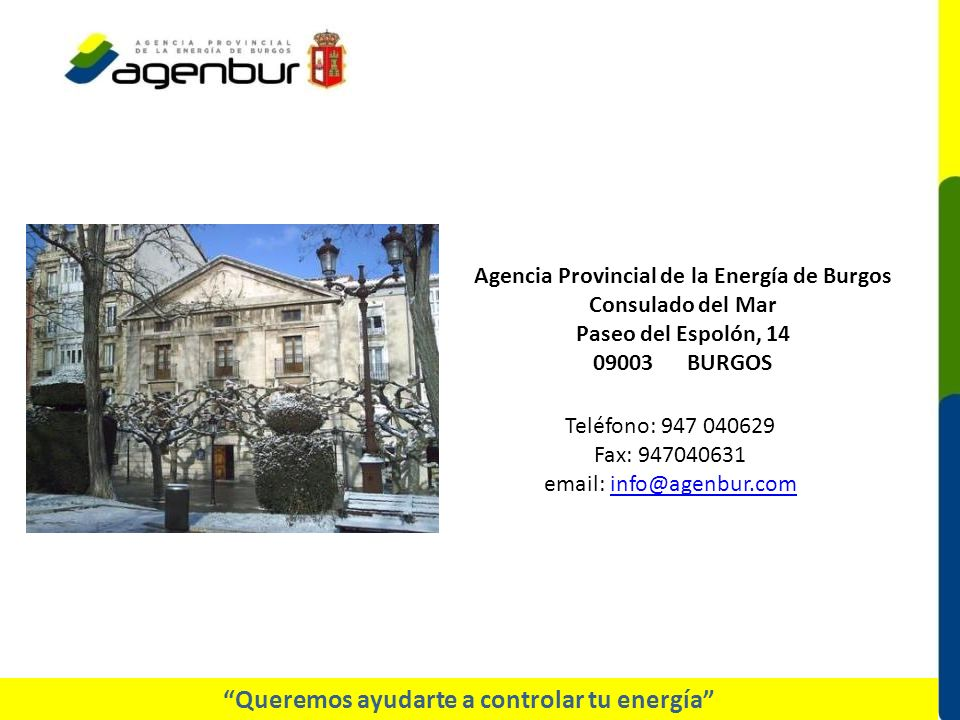 Teléfono: 947 040629 Fax: 947040631 email: info@agenbur.cominfo@agenbur.com Queremos ayudarte a controlar tu energía Agencia Provincial de la Energía